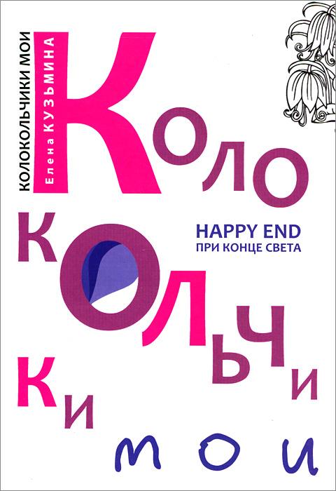 Елена Кузьмина Колокольчики мои. Happy end при конце света романова галина владимировна лицензия на happy end