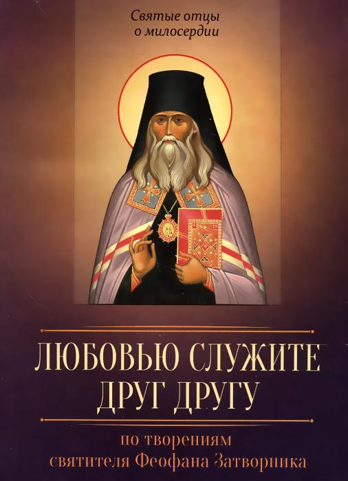 По творениям святителя Феофана Затворника. Любовью служите друг другу