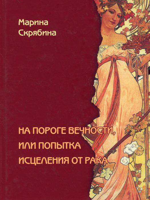 Марина Скрябина На пороге вечности, или Попытка исцеления от рака ISBN: 978-5-91366-654-3