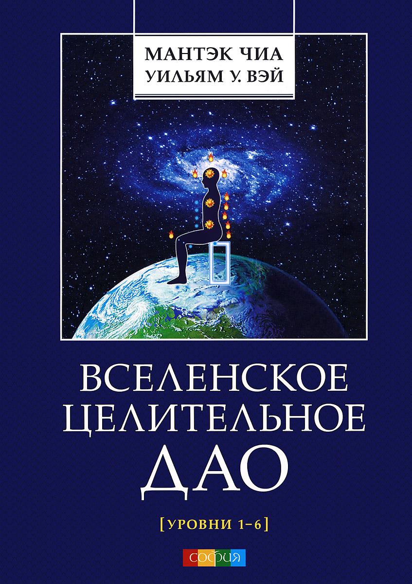Вселенское Целительное Дао. Уровни 1-6. Мантэк Чиа, Уильям У. Вэй