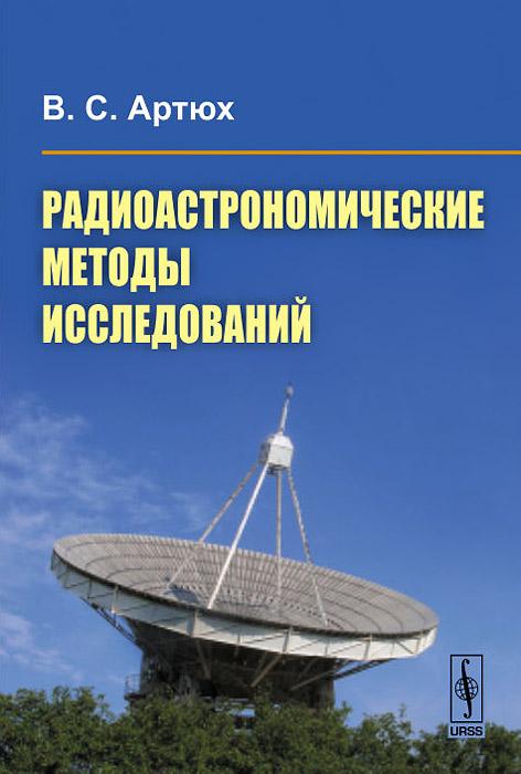 Радиоастрономические методы исследований. Учебное пособие. В. С. Артюх