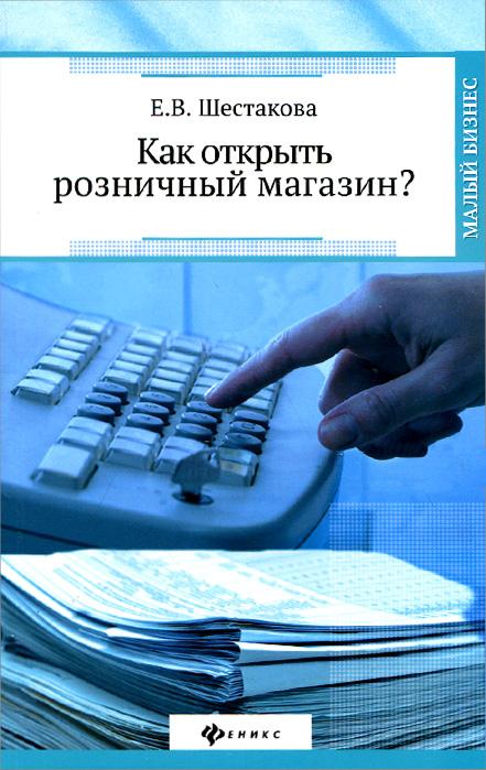 Е. В. Шестакова Как открыть розничный магазин? как открыть розничный магазин