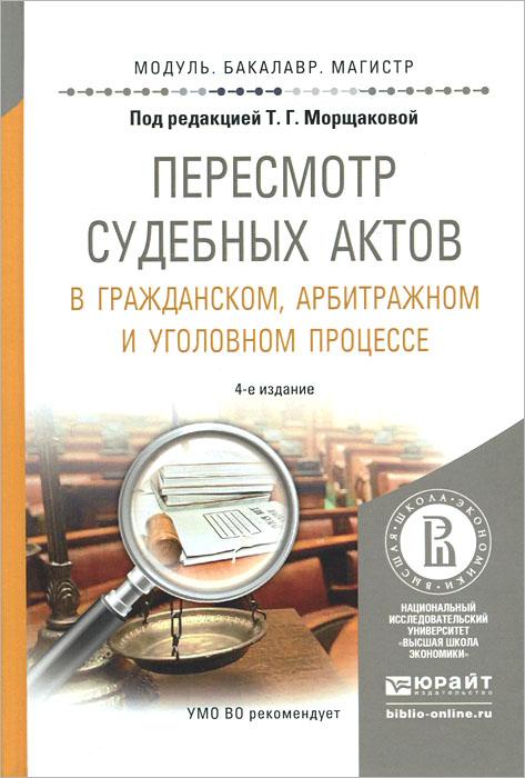 Пересмотр судебных актов в гражданском, арбитражном и уголовном процессе. Учебное пособие