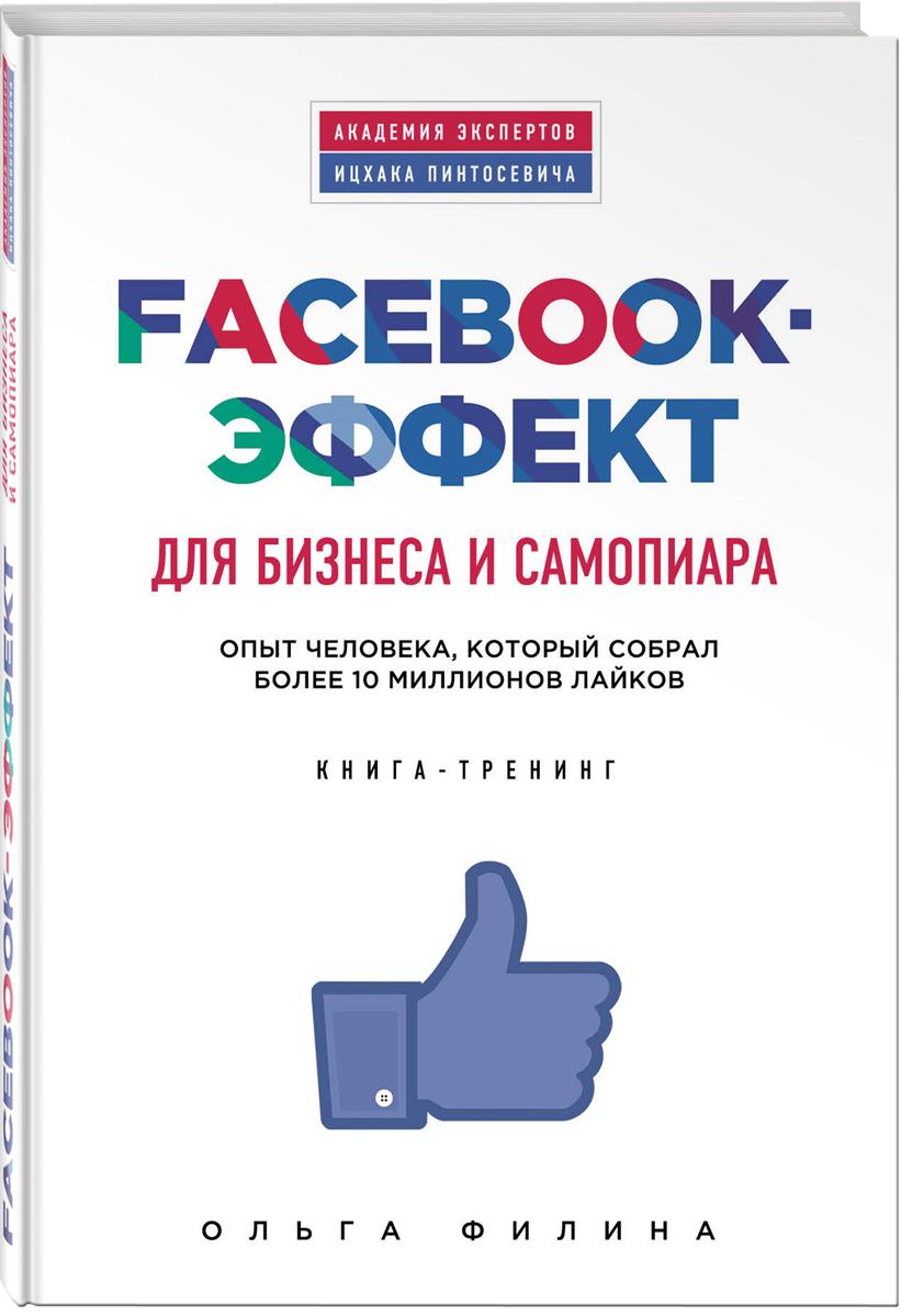 Facebook-эффект для бизнеса и самопиара. Опыт человека, который собрал более 10 миллионов лайков. Книга-тренинг. Ольга Филина