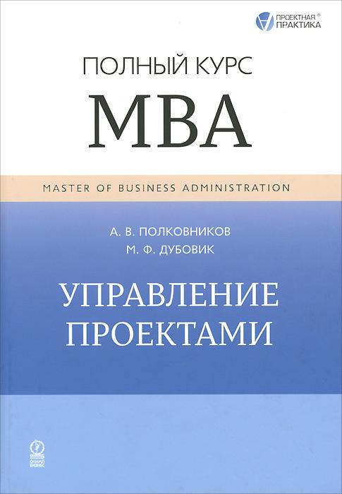 Управление проектами. Полный курс МВА. А. В. Полковников, М. Ф. Дубовик