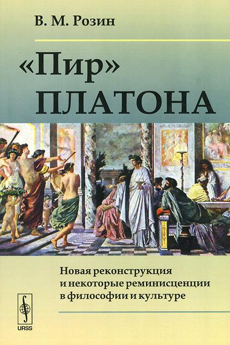 """Книга """"Пир"""" Платона. Новая реконструкция и некоторые реминисценции в философии и культуре. В. М. Розин"""