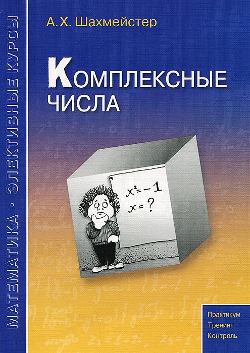 Zakazat.ru: Комплексные числа. Учебное пособие. А. Х. Шахмейстер