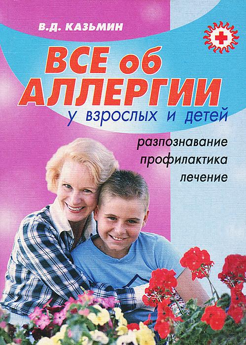 В. Д. Казьмин. Все об аллергии у взрослых и детей. Распознавание, профилактика, лечение