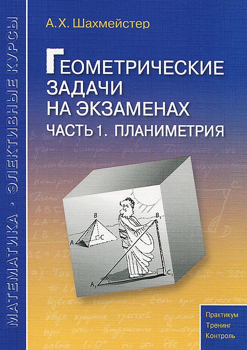 А. Х. Шахмейстер Геометрические задачи на экзаменах. Часть1. Планиметрия