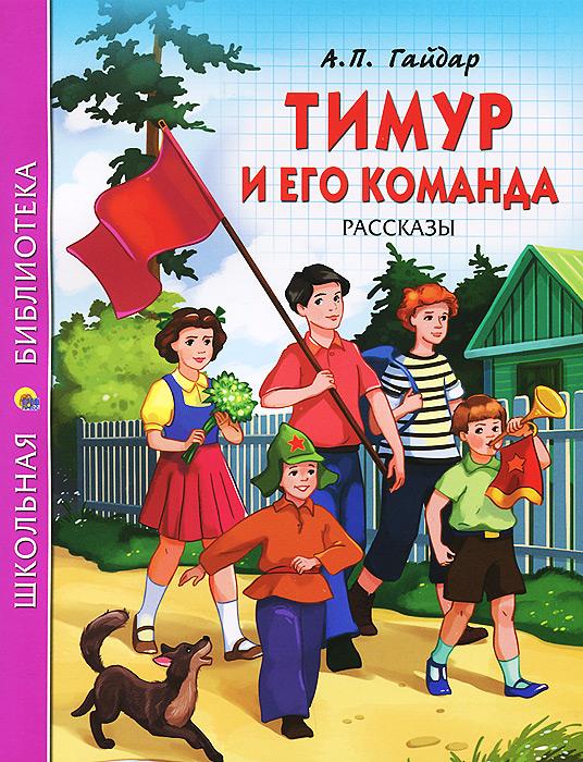 А. П. Гайдар Тимур и его команда. Рассказы