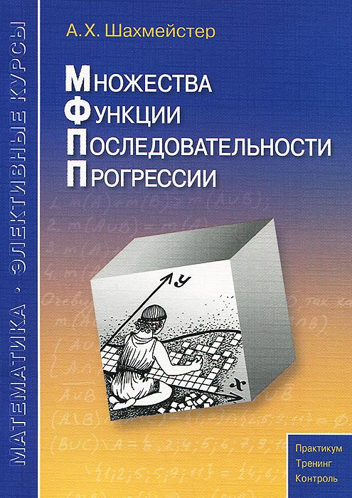 А. Х. Шахмейстер Множества. Функции. Последовательности. Прогрессии. Учебное пособие