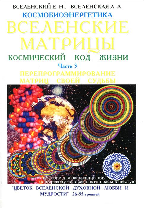 Вселенские матрицы. Космический код жизни. Часть 3. Е. Н. Вселенский, Л. А. Вселенская