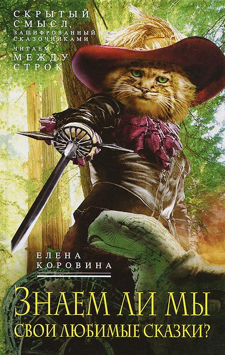 Елена Коровина Знаем ли мы свои любимые сказки? Скрытый смысл, зашифрованный сказочниками. Читаем между строк