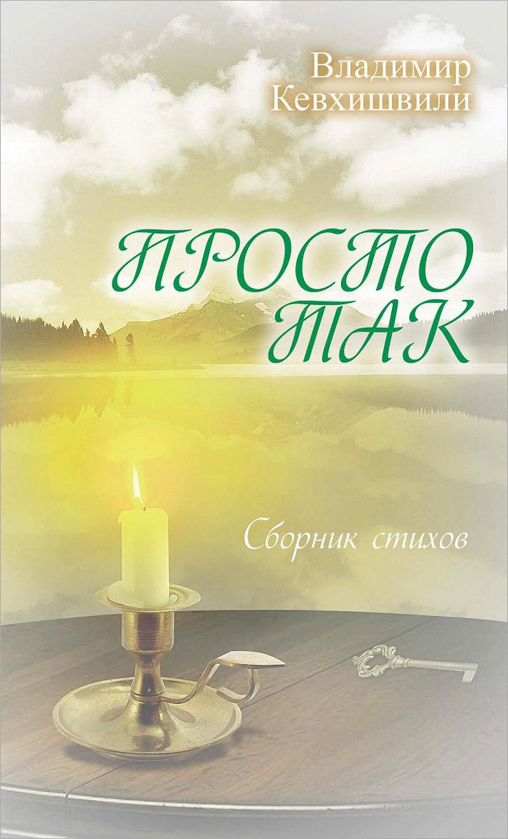 Владимир Кевхишвили Просто так нэт любовь какмаки лирика ипроза