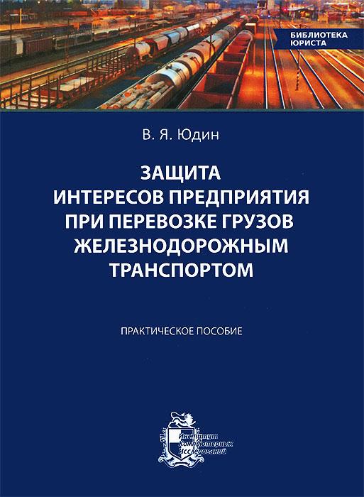 Защита интересов предприятия при перевозке грузов железнодорожным транспортом. Практическое пособие.