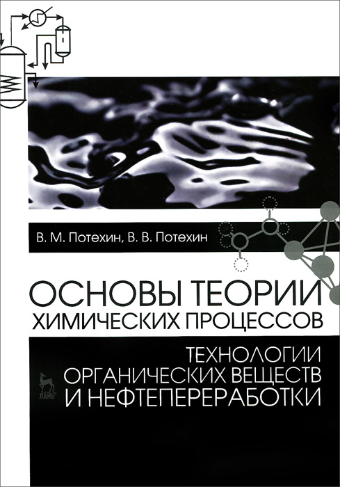 Zakazat.ru: Основы теории химических процессов технологии органических веществ и нефтепереработки. Учебник. В. М. Потехин, В. В. Потехин