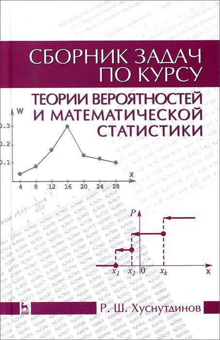Р. Ш. Хуснутдинов Теория вероятностей и математическая статистика. Сборник задач. Учебное пособие цена 2017