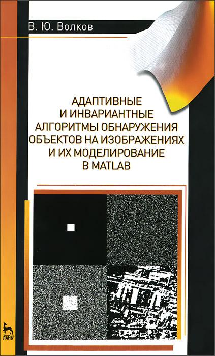 В. Ю. Волков Адаптивные и инвариантные алгоритмы обнаружения объектов на изображениях и их моделирование в Matlab. Учебное пособие