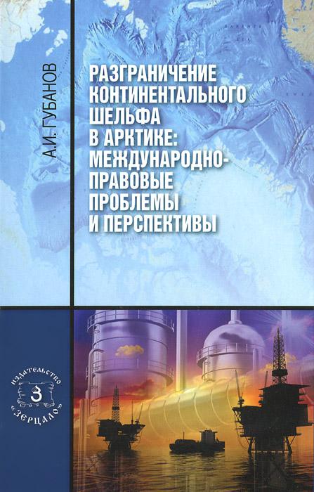 А. И. Губанов Разграничение континентального шельфа в Арктике. Международно-правовые проблемы и перспективы. Монография