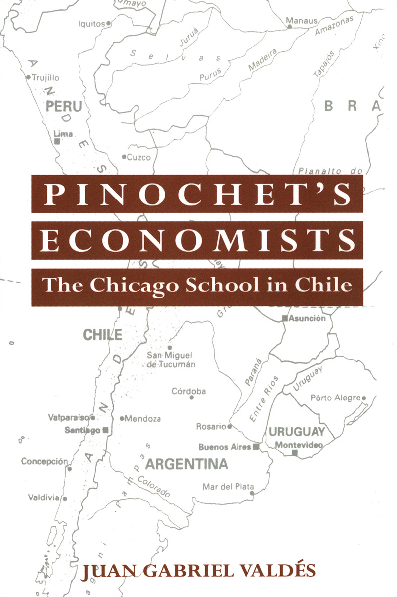 Pinochet's Economists: The Chicago School in Chile the elusive quest for growth economists adventures and misadventures in the tropics