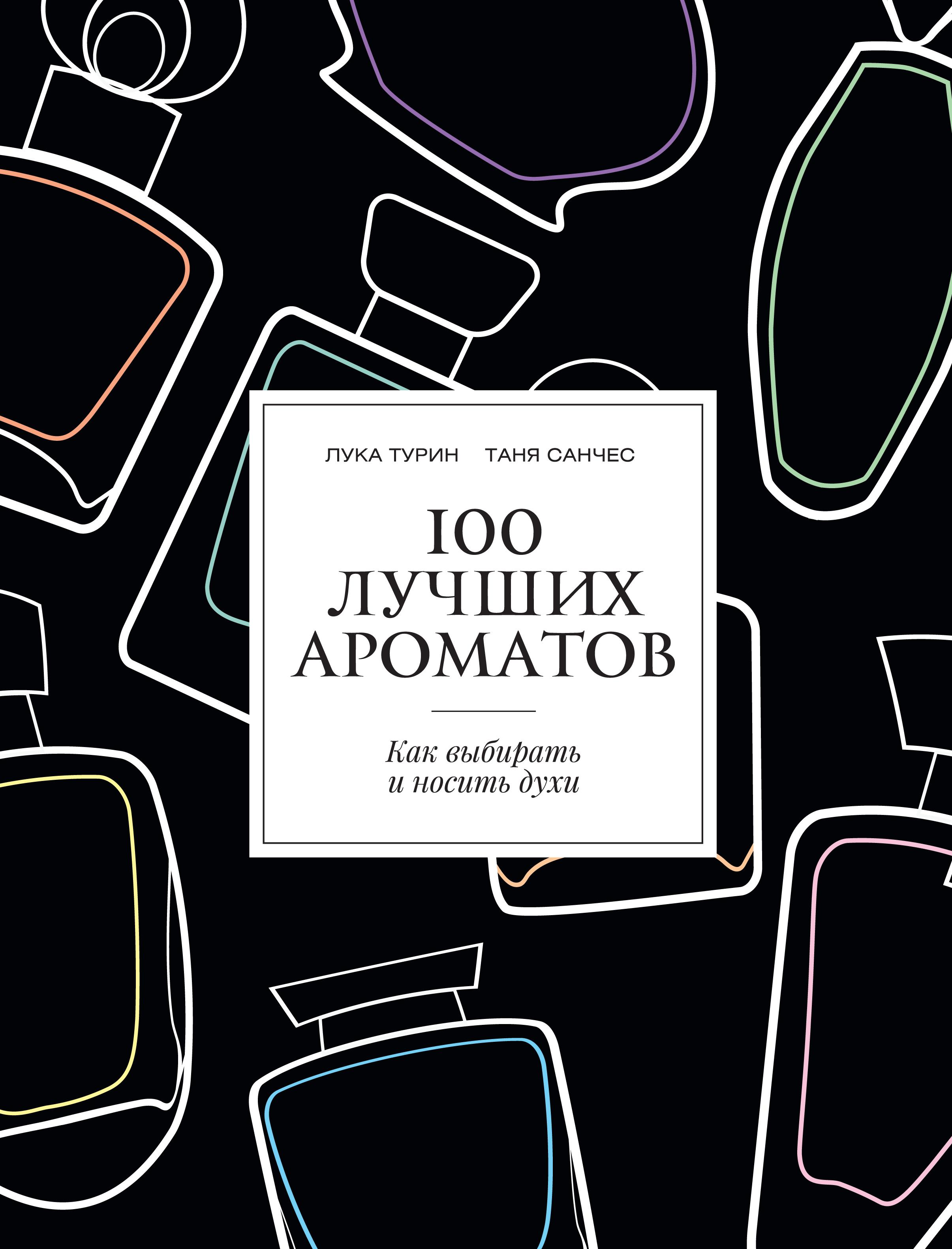 Лука Турин, Таня Санчес. 100 лучших ароматов. Как выбирать и носить духи