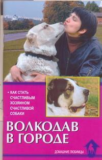 Е. Цыганова. Волкодав в городе. Как стать счастливым хозяином счастливой собаки