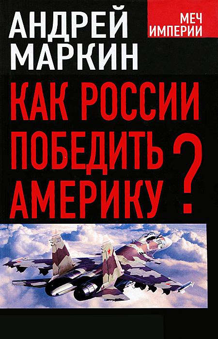 Андрей Маркин Как России победить Америку?