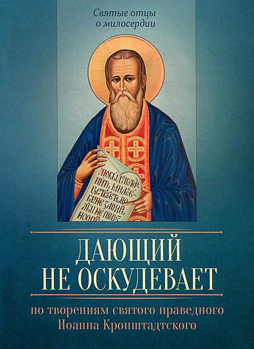 По творениям святого праведного Иоанна Кронштадтского. Дающий не оскудевает без смирения нет спасения по творениям святого праведного иоанна кронштадтского