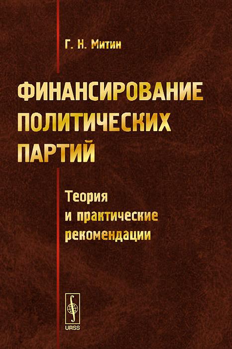 Г. Н. Митин Финансирование политических партий. Теория и практические рекомендации владимир валерьевич сулаев стаунтон – кохрэйн 80 партий