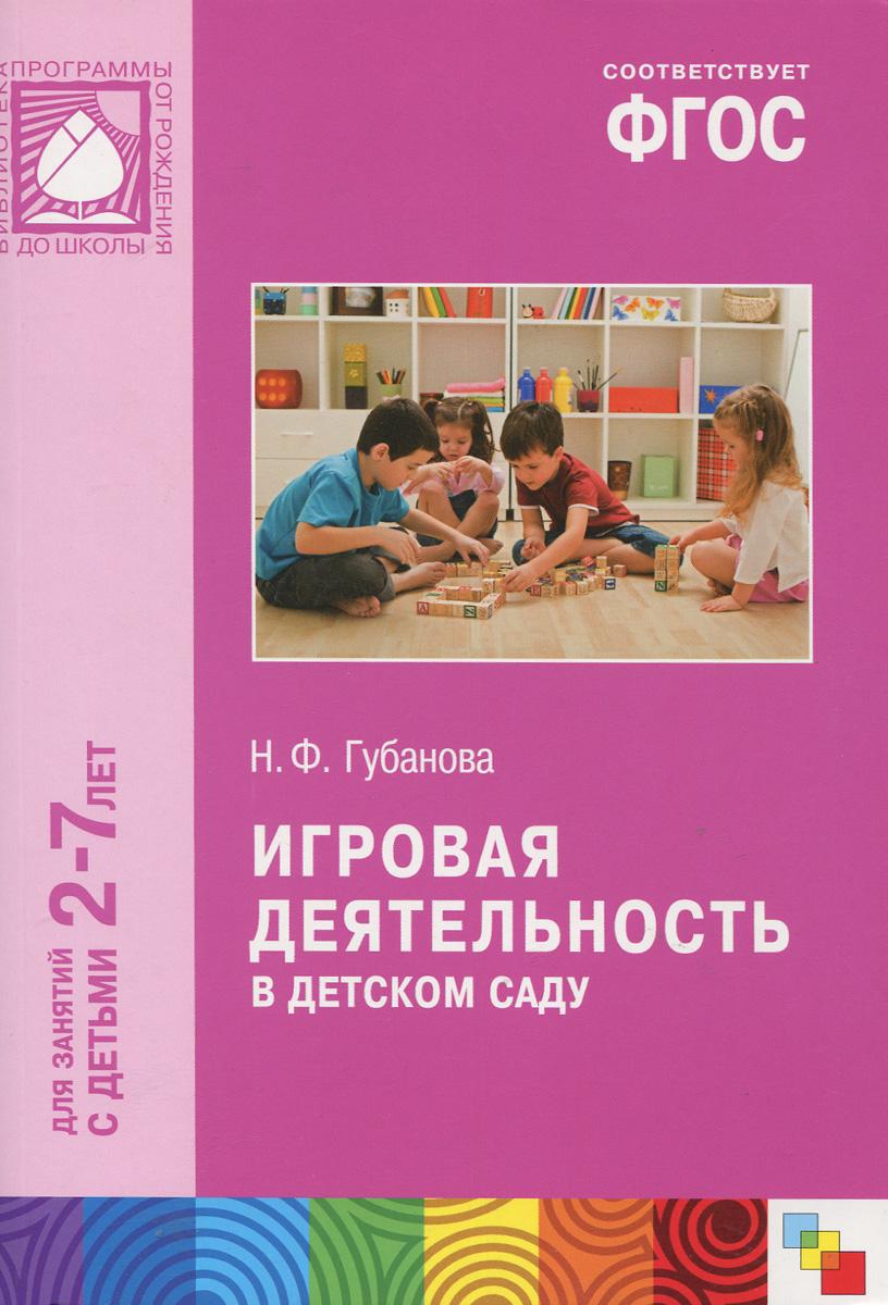 Н. Ф. Губанова Игровая деятельность в детском саду. Для занятий с детьми 2-7 лет ISBN: 978-5-43150-555-3
