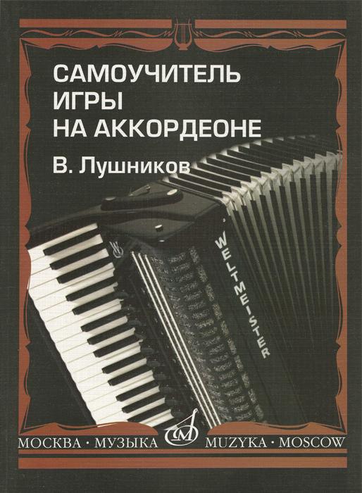 В. Лушников Самоучитель игры на аккордеоне. Учебное пособие самоучитель игры на баяне аккордеоне