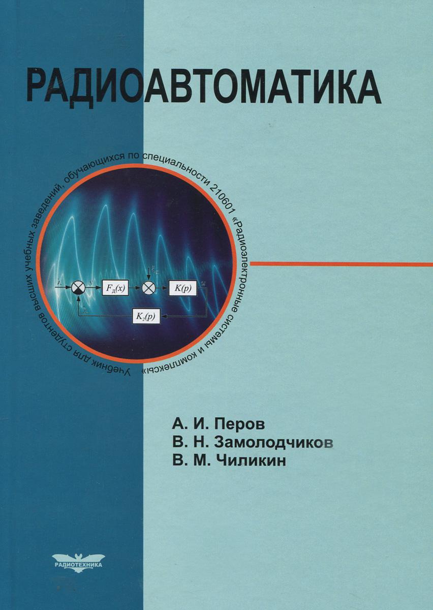 А. И. Перов, В. Н. Замолодчиков, В. М. Чиликин Радиоавтоматика. Учебник