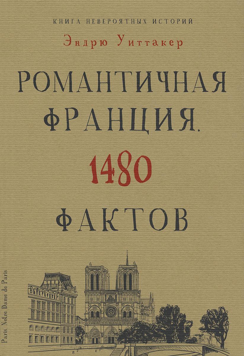 Книга невероятных историй. Романтичная Франция. 1480 фактов. Эндрю Уиттакер