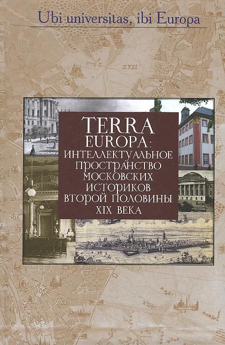 Terra Europa. Интеллектуальное пространство московских историков второй половины XIX века europa европа фотографии жорди бернадо