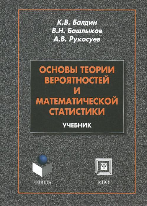 К. В. Балдин, В. Н. Башлыков, А. В. Рукосуев Основы теории вероятности и математической статистики. Учебник