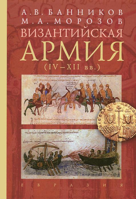 А. В. Банников, М. А. Морозов Византийская армия. IV-XII вв. византийская армия iv xiiвв