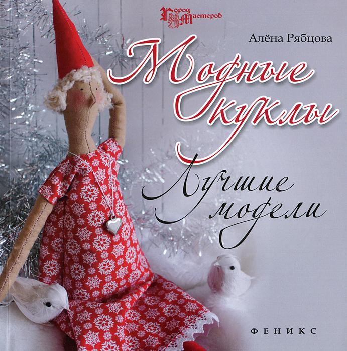 Алёна Рябцова Модные куклы. Лучшие модели интерьерные куклы ручной работы