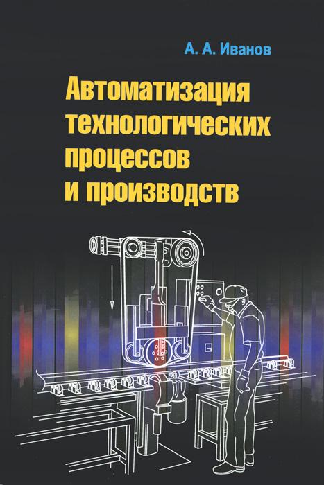 Автоматизация технологических процессов и производств. Учебное пособие