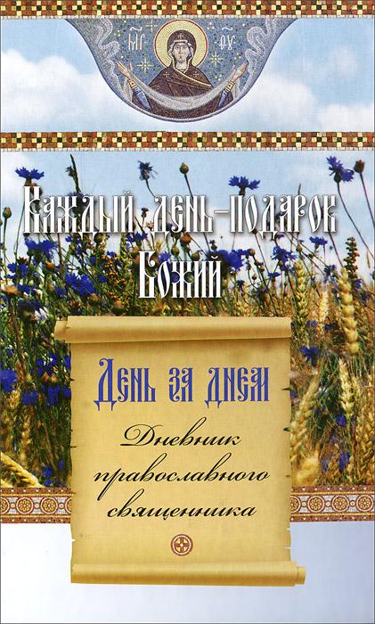 День за днем. Каждый день - подарок Божий. Дневник православного священника кроуфорд с восточный фронт день за днем германский вермахт против красной армии…