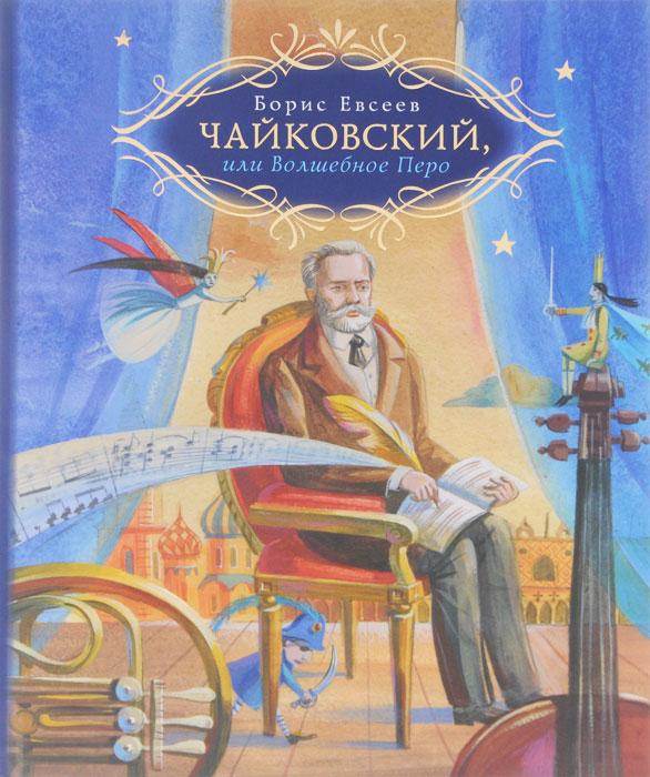 Борис Евсеев Чайковский, или Волшебное перо борис евсеев чайковский или волшебное перо