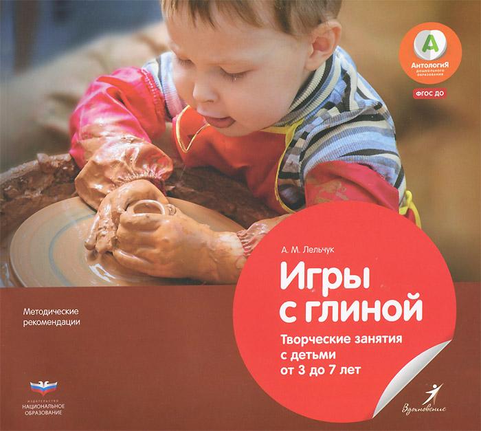 А. М. Лельчук Игры с глиной. Творческие занятия с детьми от 3 до 7 лет