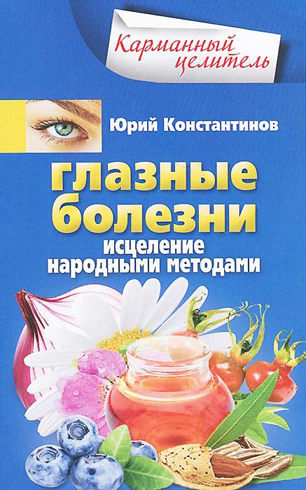 Глазные болезни. Исцеление народными методами. Юрий Константинов
