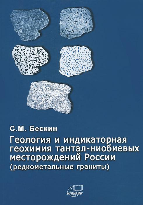 С. М. Бескин Геология и индикаторная геохимия тантал-ниобиевых месторождений России (редкометальные граниты) ниобий и тантал