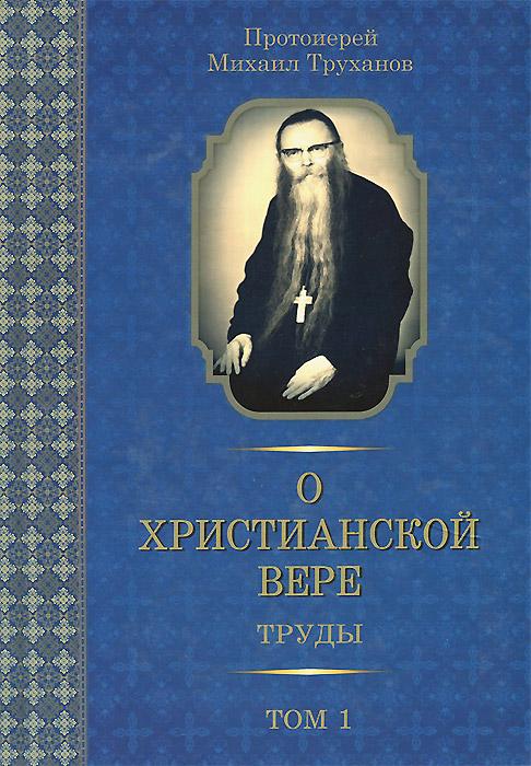 Протоиерей Михаил Труханов О христианской вере. Труды. В 3 томах. Том 1