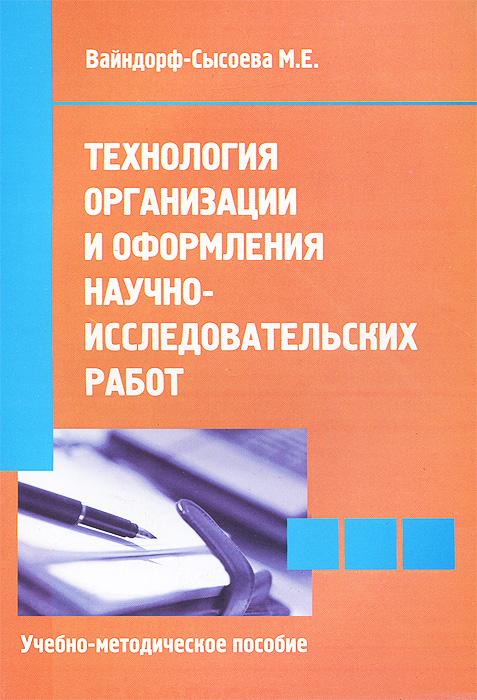 Технология организации и оформления научно-исследовательских работ. Учебно-методическое пособие. М. Е. Вайндорф-Сысоева