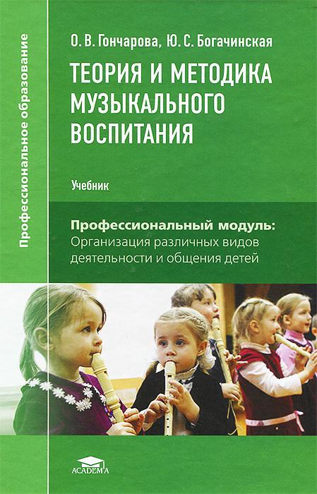 О. В. Гончарова, Ю.С. Богачинская Теория и методика музыкального воспитания. Учебник