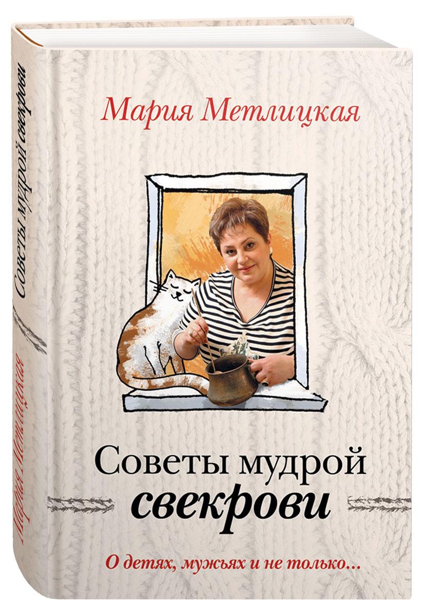 Мария Метлицкая Советы мудрой свекрови. О детях, мужьях и не только...