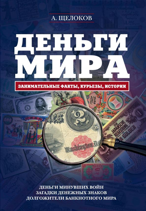 А. Щелоков Деньги мира. Занимательные факты, курьезы, истории