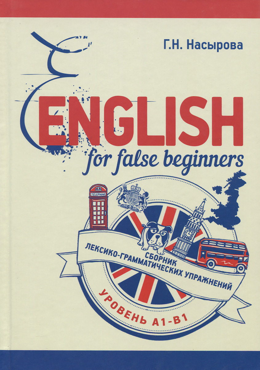 Г. Н. Насырова English for false beginners. Сборник лексико-грамматических упражнений. Уровень А1-В1. Учебное пособие