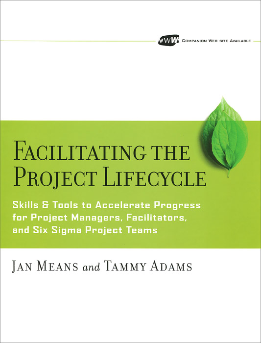 Facilitating the Project Lifecycle: The Skills & Tools to Accelerate Progress for Project Managers, Facilitators, and Six Sigma Project Teams george eckes six sigma team dynamics the elusive key to project success